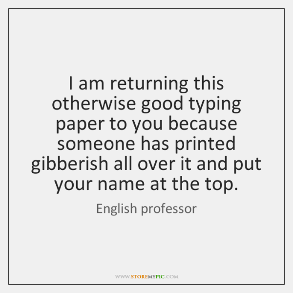 I am returning this otherwise good typing paper to you because someone ...