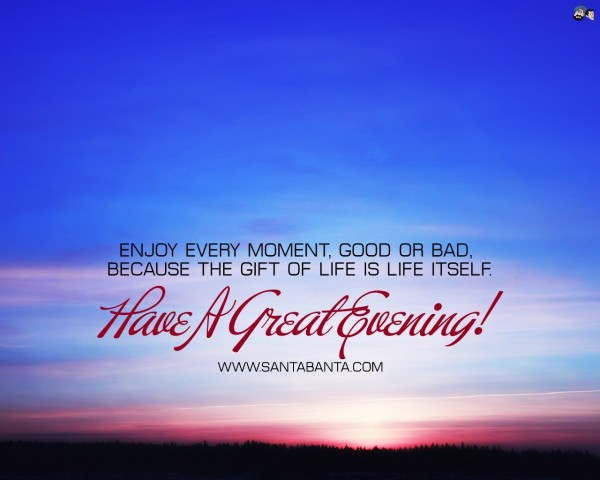 Enjoy every moment good or bad because the gift of life is life itself have a great evening