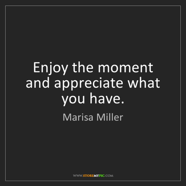 Marisa Miller: Enjoy the moment and appreciate what you have.