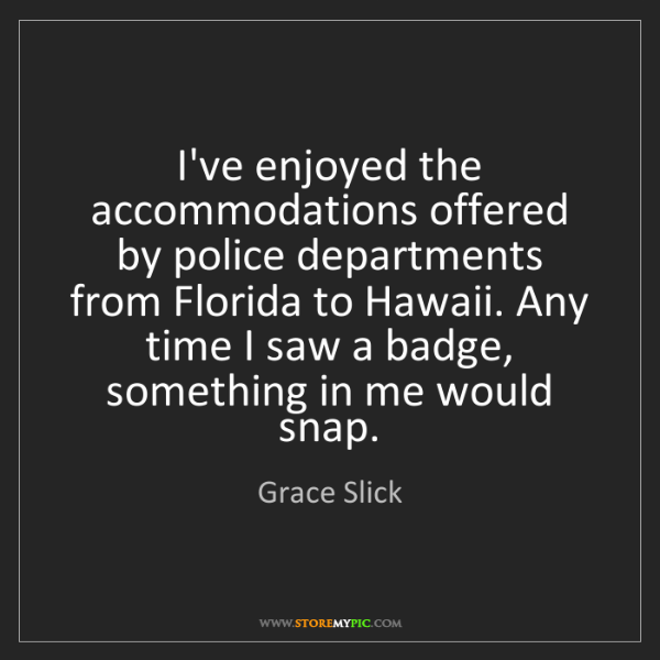 Grace Slick: I've enjoyed the accommodations offered by police departments...