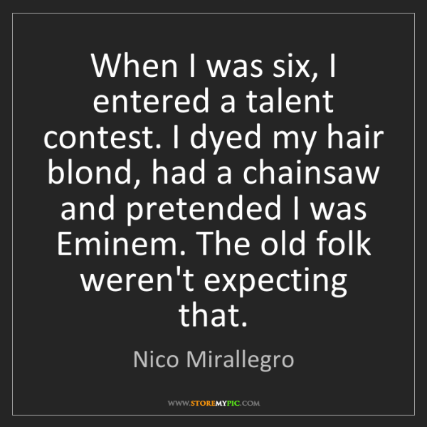 Nico Mirallegro: When I was six, I entered a talent contest. I dyed my...