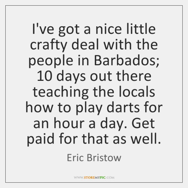 I've got a nice little crafty deal with the people in Barbados; 10 ...