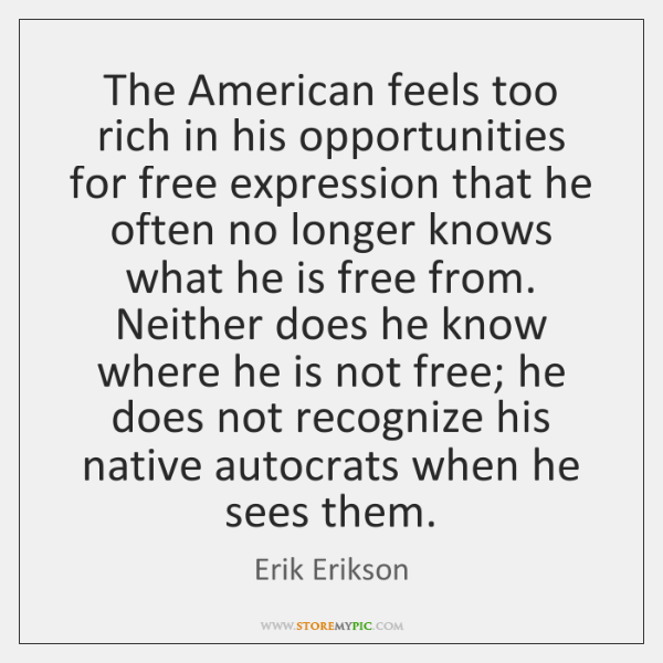 The American feels too rich in his opportunities for free expression that ...
