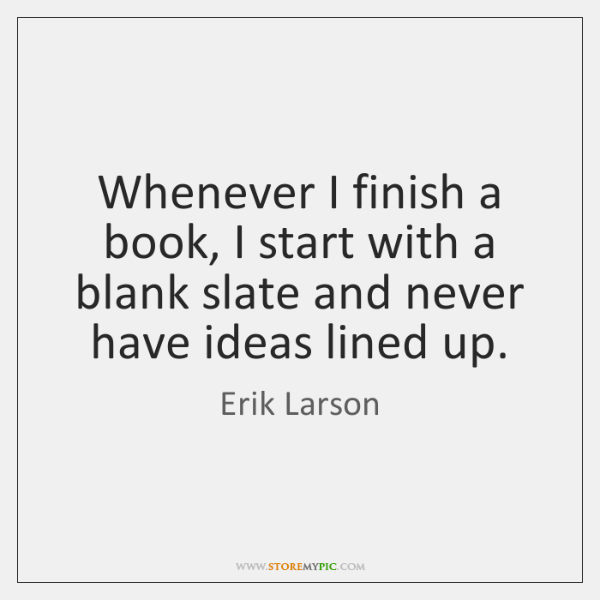 Whenever I finish a book, I start with a blank slate and ...