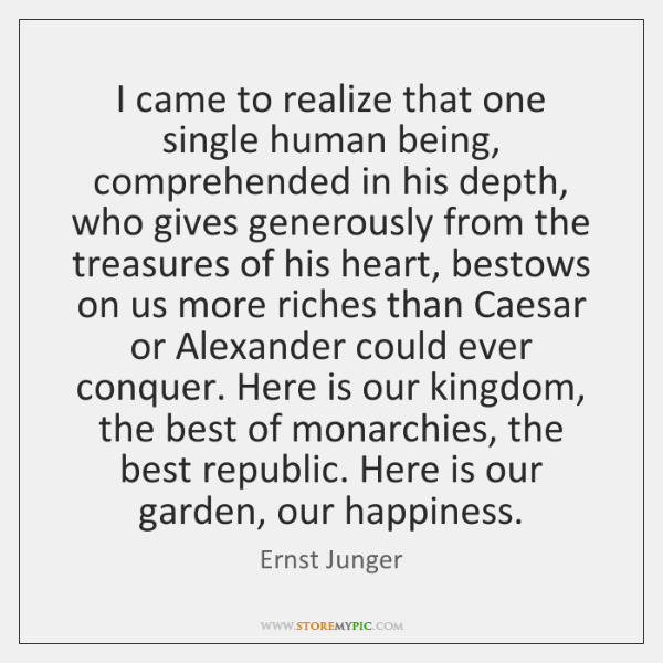 I came to realize that one single human being, comprehended in his ...