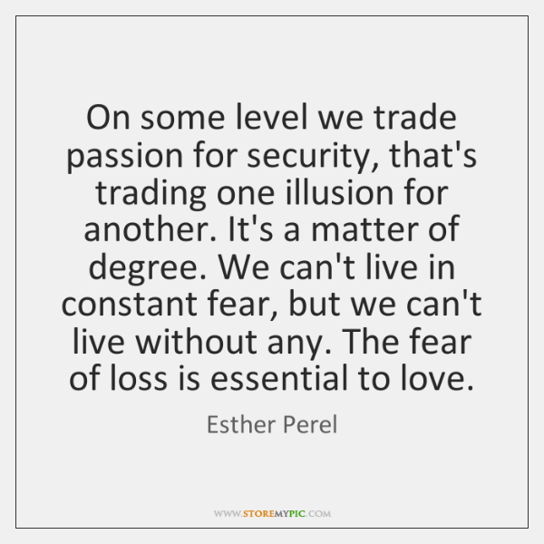 On some level we trade passion for security, that's trading one illusion ...