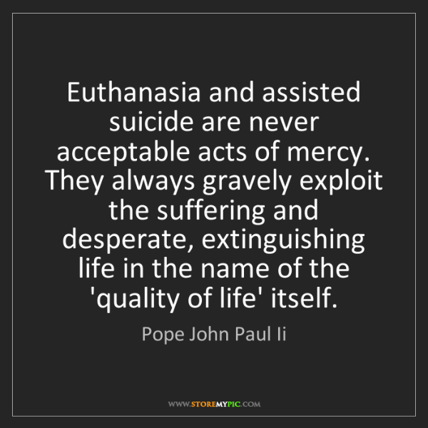 Pope John Paul Ii: Euthanasia and assisted suicide are never acceptable...