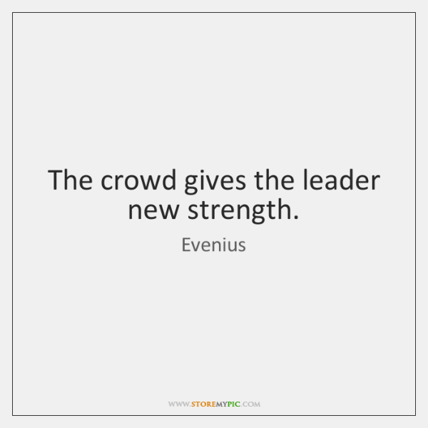 The crowd gives the leader new strength.