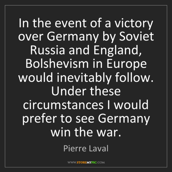 Pierre Laval: In the event of a victory over Germany by Soviet Russia...
