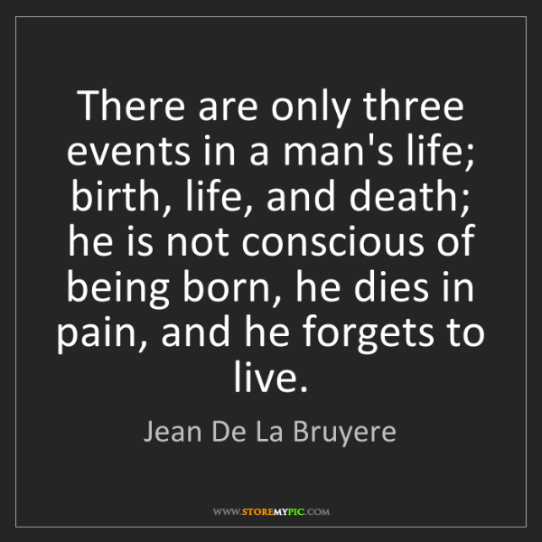 Jean De La Bruyere: There are only three events in a man's life; birth, life,...
