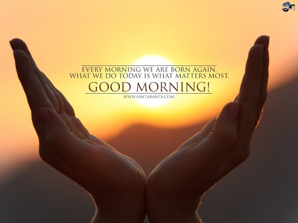 Every morning we are born again what we do today is what matters most good morning