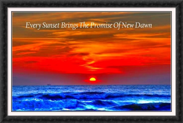 Every sunset brings the promise of new dawn