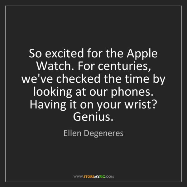 Ellen Degeneres: So excited for the Apple Watch. For centuries, we've...