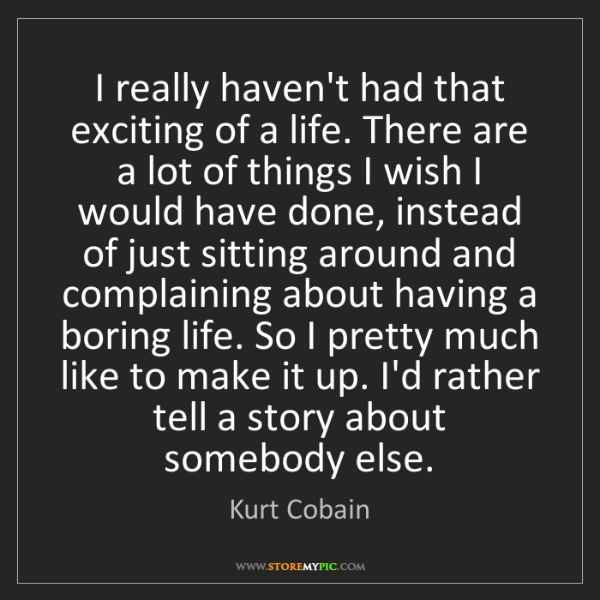 Kurt Cobain: I really haven't had that exciting of a life. There are...