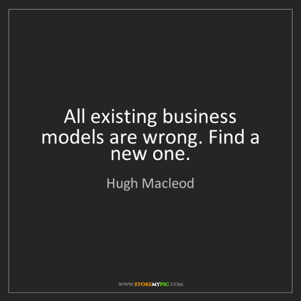 Hugh Macleod: All existing business models are wrong. Find a new one.