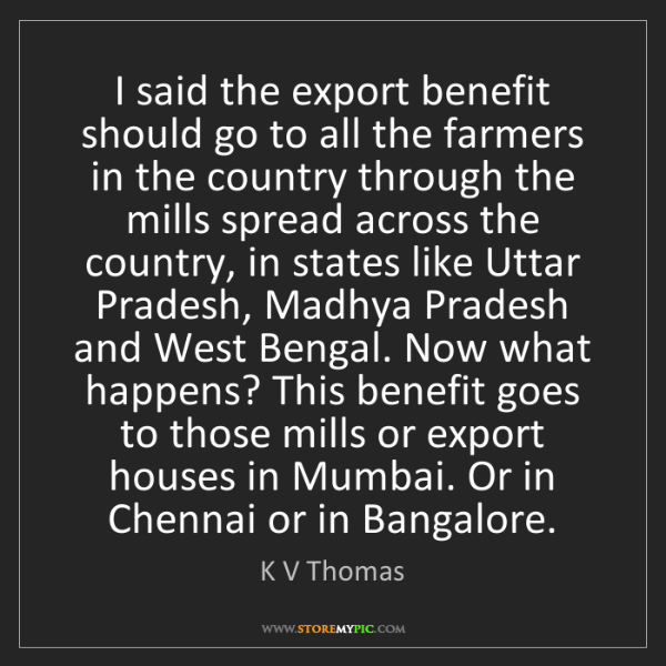K V Thomas: I said the export benefit should go to all the farmers...
