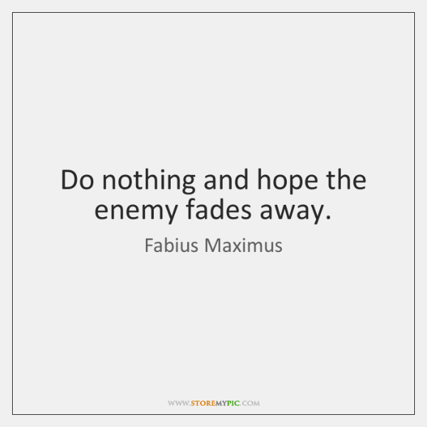 Do nothing and hope the enemy fades away.