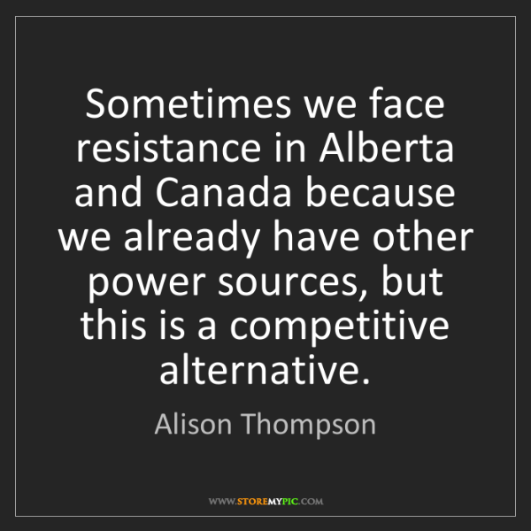 Alison Thompson: Sometimes we face resistance in Alberta and Canada because...