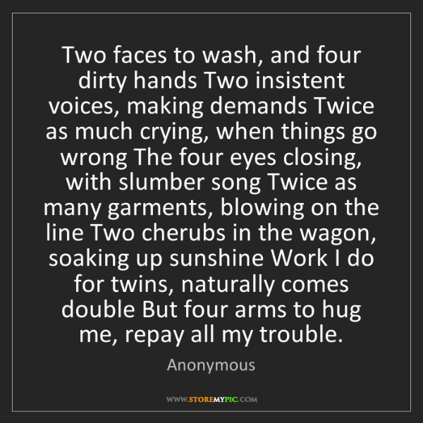 Anonymous: Two faces to wash, and four dirty hands Two insistent...