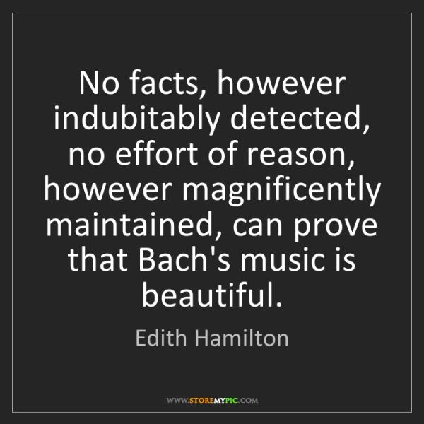 Edith Hamilton: No facts, however indubitably detected, no effort of...
