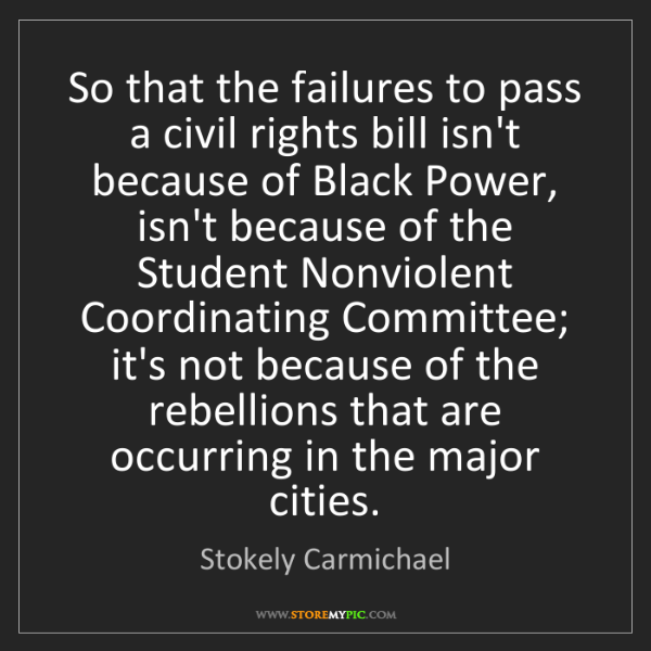Stokely Carmichael: So that the failures to pass a civil rights bill isn't...