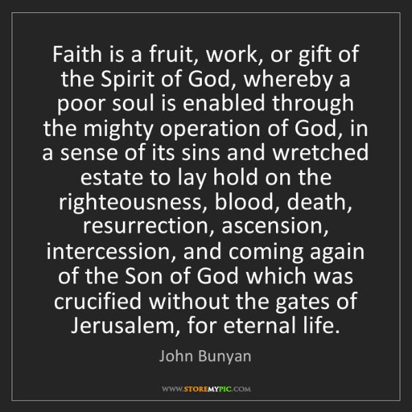 John Bunyan: Faith is a fruit, work, or gift of the Spirit of God,...