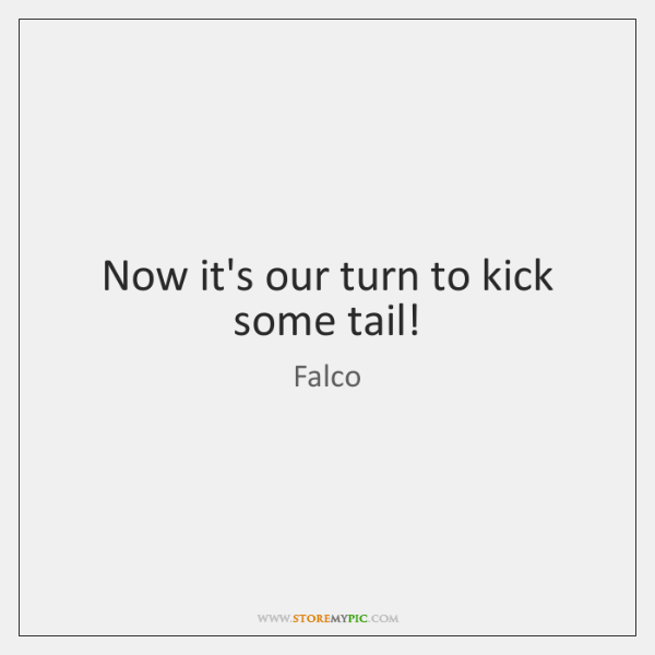 Now it's our turn to kick some tail!