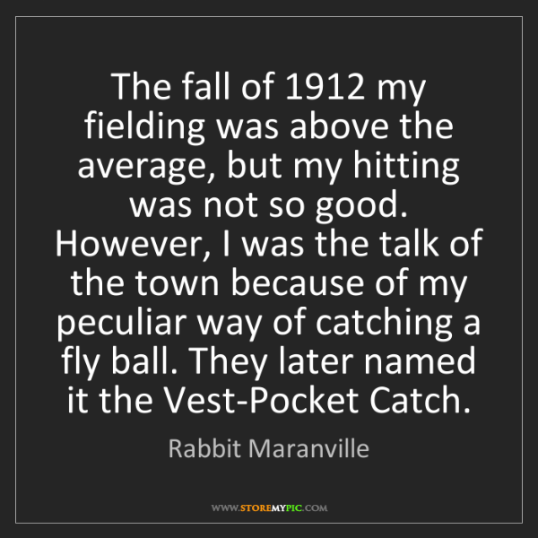 Rabbit Maranville: The fall of 1912 my fielding was above the average, but...