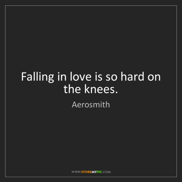 Aerosmith: Falling in love is so hard on the knees.