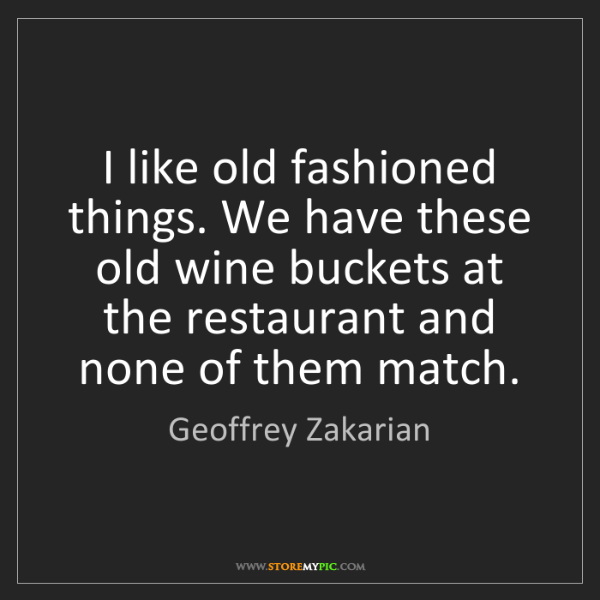 Geoffrey Zakarian: I like old fashioned things. We have these old wine buckets...