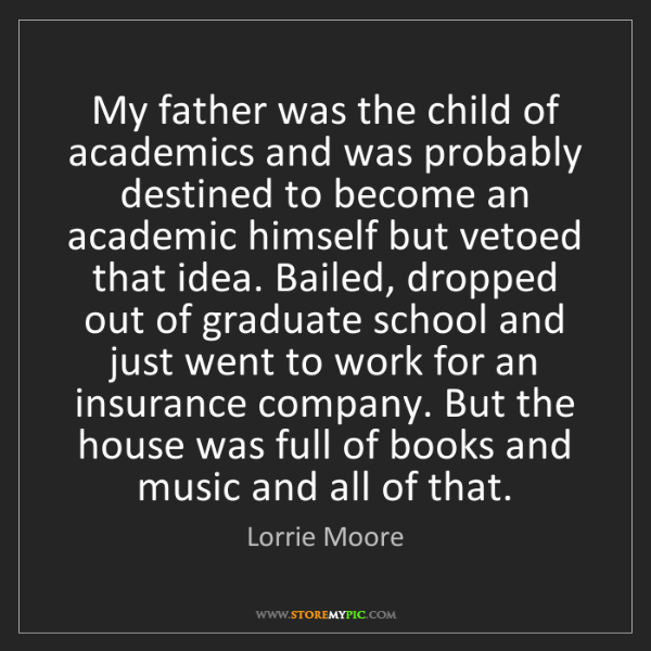 Lorrie Moore: My father was the child of academics and was probably...