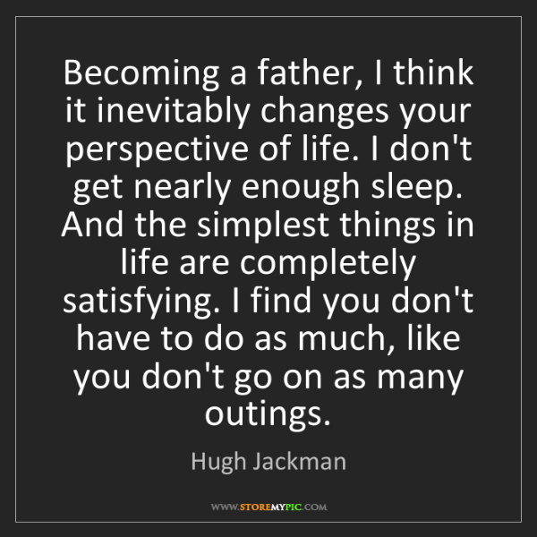 Hugh Jackman: Becoming a father, I think it inevitably changes your...