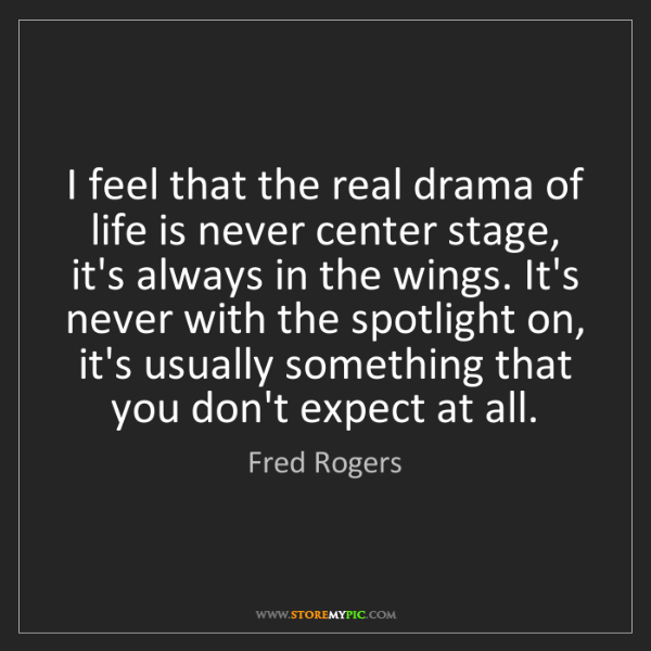 Fred Rogers: I feel that the real drama of life is never center stage,...