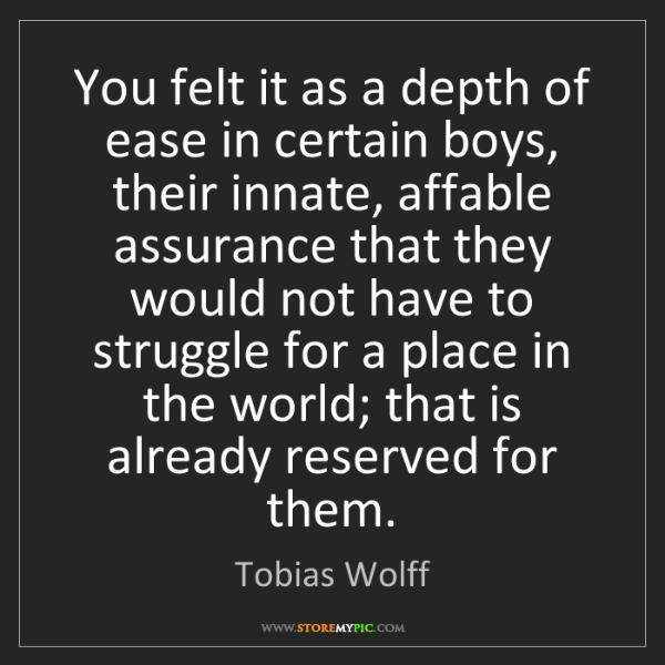 Tobias Wolff: You felt it as a depth of ease in certain boys, their...
