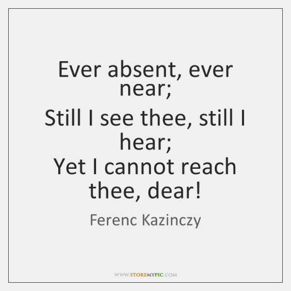Ever absent, ever near;  Still I see thee, still I hear;  Yet ...