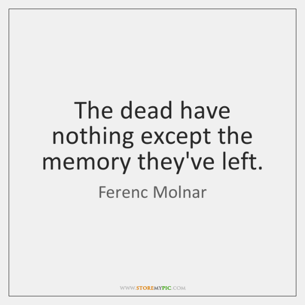 The dead have nothing except the memory they've left.
