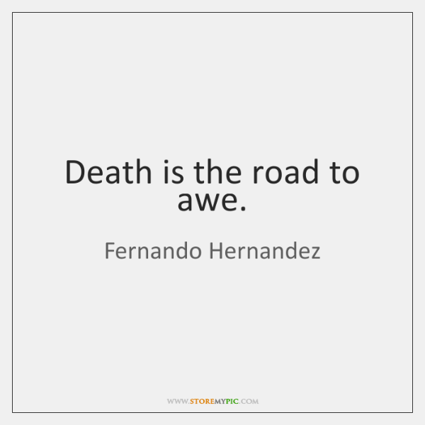 Death is the road to awe.
