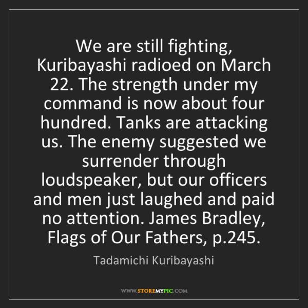 Tadamichi Kuribayashi: We are still fighting, Kuribayashi radioed on March 22....