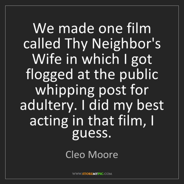 Cleo Moore: We made one film called Thy Neighbor's Wife in which...