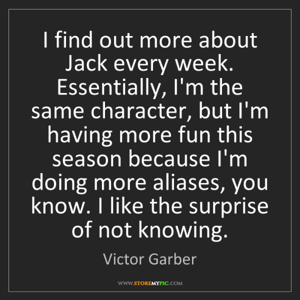 Victor Garber: I find out more about Jack every week. Essentially, I'm...
