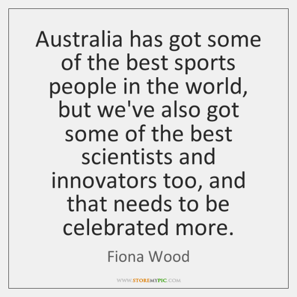 Australia has got some of the best sports people in the world, ...