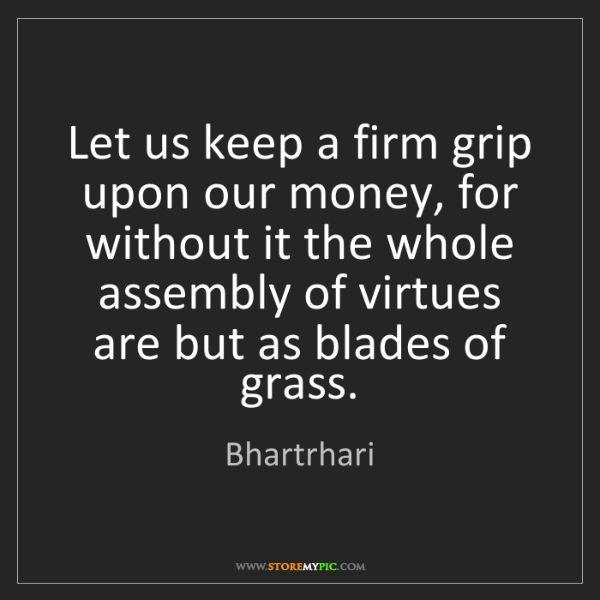 Bhartrhari: Let us keep a firm grip upon our money, for without it...