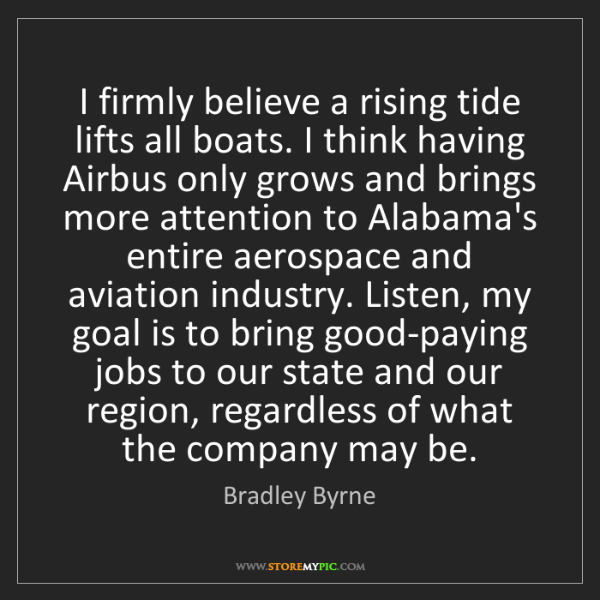 Bradley Byrne: I firmly believe a rising tide lifts all boats. I think...