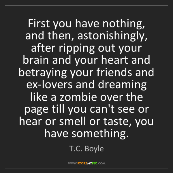 T.C. Boyle: First you have nothing, and then, astonishingly, after...