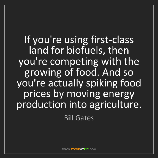 Bill Gates: If you're using first-class land for biofuels, then you're...