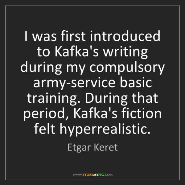 Etgar Keret: I was first introduced to Kafka's writing during my compulsory...