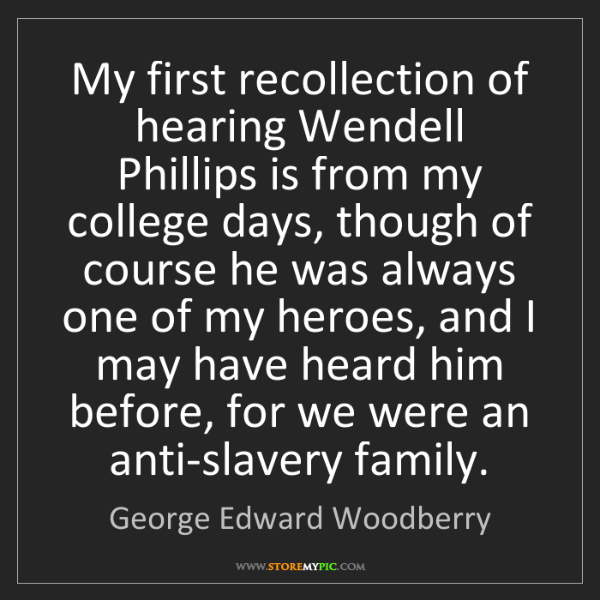 George Edward Woodberry: My first recollection of hearing Wendell Phillips is...