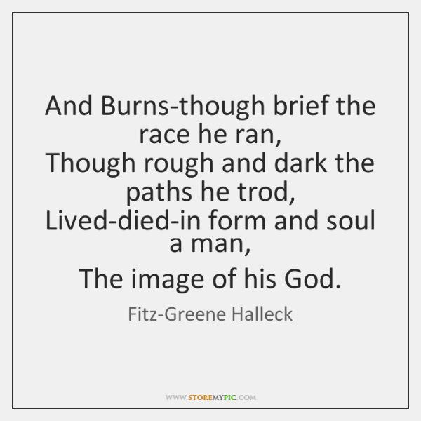 And Burns-though brief the race he ran,  Though rough and dark the ...