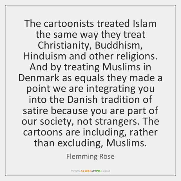 The cartoonists treated Islam the same way they treat Christianity, Buddhism, Hinduism ...