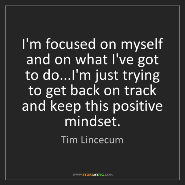 Tim Lincecum: I'm focused on myself and on what I've got to do...I'm...